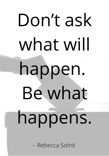 Don't ask what will happen. Be what happens.