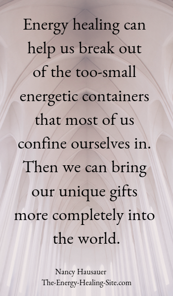 Energy healing can help us break out of the too-small energetic containers that most of us confine ourselves in. Then we can bring our unique gifts more completely into the world.