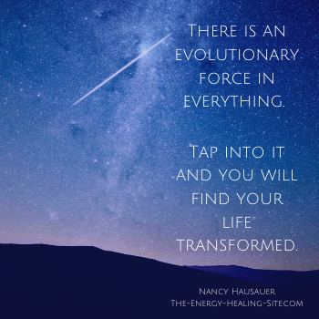 There is an evolutionary force in everything. Tap into it and you will find your life transformed.