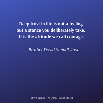 Deep trust in life is not a feeling but a stance you deliberately take. It is the attitude we call courage. -- Brother David Steindl-Rast