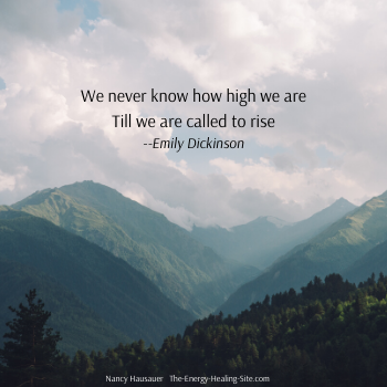 We never know how high we are, till we are called to rise--Emily Dickinson.
