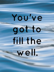 You've Got to Fill the Well