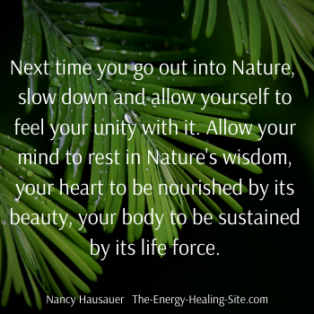 Next time you go out into Nature, slow down and allow yourself to feel your unity with it. Allow your mind to rest in Nature's wisdom, your heart to be nourished by its beauty, your body to be sustained by its magnificent life force.
