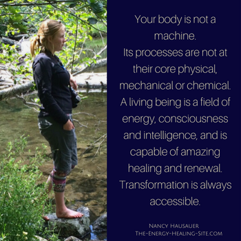 Your body is not a machine. Its processes are not at their core physical, mechanical, or chemical. A living being is a field of energy, consciousness, and intelligence, and is capable of amazing healing and renewal. Transformation is always accessible.