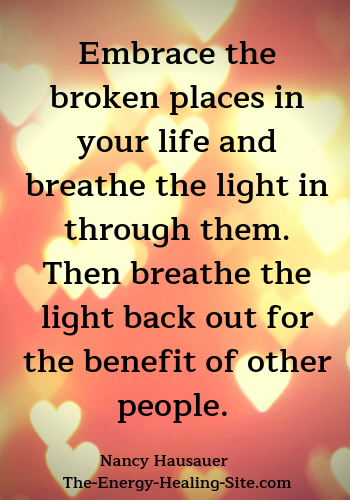 Embrace the broken places in your life and breathe the light in through them. Then breathe the light back out for the benefit of other people.