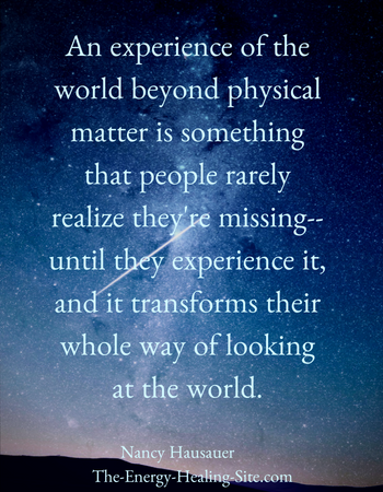 An experience of the world beyond physical matter is something that people rarely realize they are missing—until they experience it, and it transforms their whole way of looking at the world.