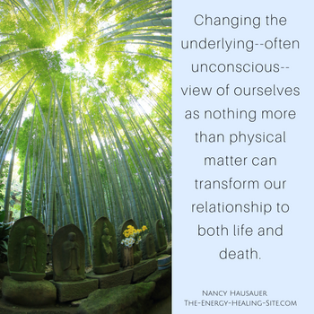By changing the underlying—often unconscious—view of ourselves as nothing but physical matter, we transform our relationship to both life and death. In doing so, we can free ourselves from much fear, limitation and suffering.