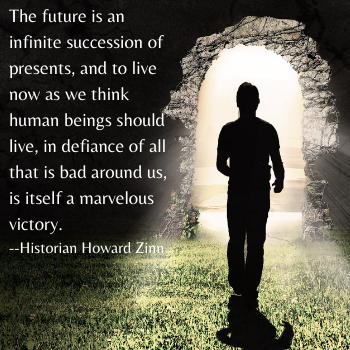 The future is an infinite succession of presents, and to live now as we think human beings should live, in defiance of all that is bad around us, is itself a marvelous victory.  --Historian Howard Zinn