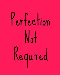 Perfection Is Not Required