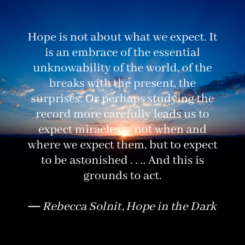Hope is not about what we expect. It is an embrace of the essential unknowability of the world, of the breaks with the present, the surprises. Or perhaps studying the record more carefully leads us to expect miracles -- not when and where we expect them, but to expect to be astonished . . .. And this is grounds to act.