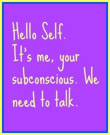 Hello Self. It's me, your subconscious. We need to talk.