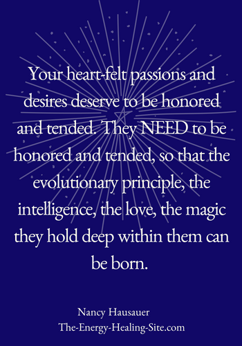 Your heart-felt passions and desires deserve to be honored and tended. NEED to be honored and tended, so that the evolutionary principle, the intelligence, the love, the MAGIC they hold deep within them can be born.