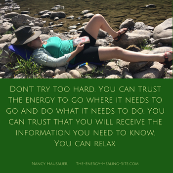 Don't try too hard. You can trust the energy to go where it needs to go and do what it needs to do. You can trust that you will receive the information you need to know. You can relax.