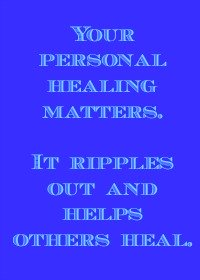 Your personal healing matters. It ripples out and helps others heal.